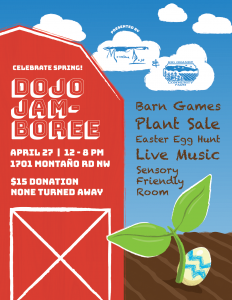 Dojo Jamboree, April 27th, 12-8pm $15 donation requested, none turned away. Barn games, plant sale, easter egg hunt, live music, sensory friendly room.